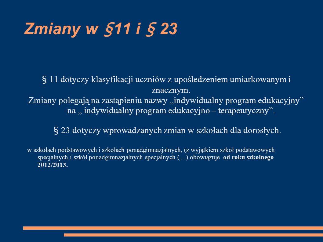 Zmiany w § 11 i § 23 § 11 dotyczy klasyfikacji uczniów z upośledzeniem umiarkowanym i znacznym. Zmiany polegają na zastąpieniu nazwy indywidualny prog