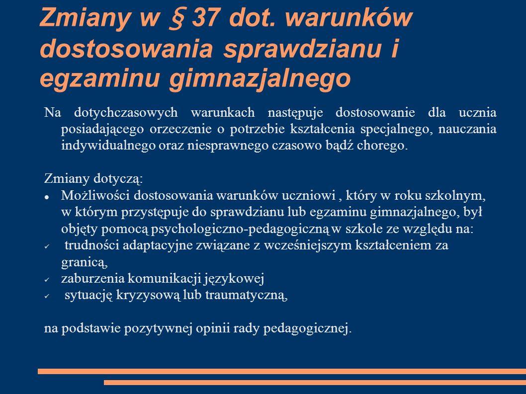 Zmiany w § 37 dot. warunków dostosowania sprawdzianu i egzaminu gimnazjalnego Na dotychczasowych warunkach następuje dostosowanie dla ucznia posiadają