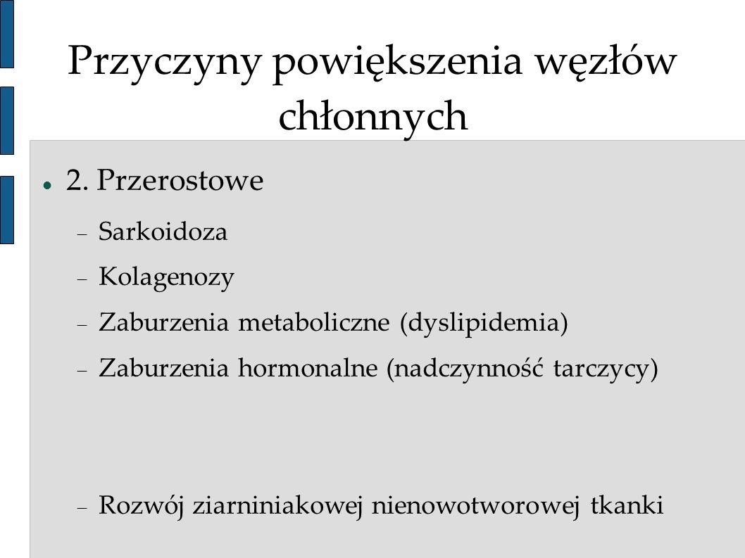 Przyczyny powiększenia węzłów chłonnych 2. Przerostowe Sarkoidoza Kolagenozy Zaburzenia metaboliczne (dyslipidemia) Zaburzenia hormonalne (nadczynność