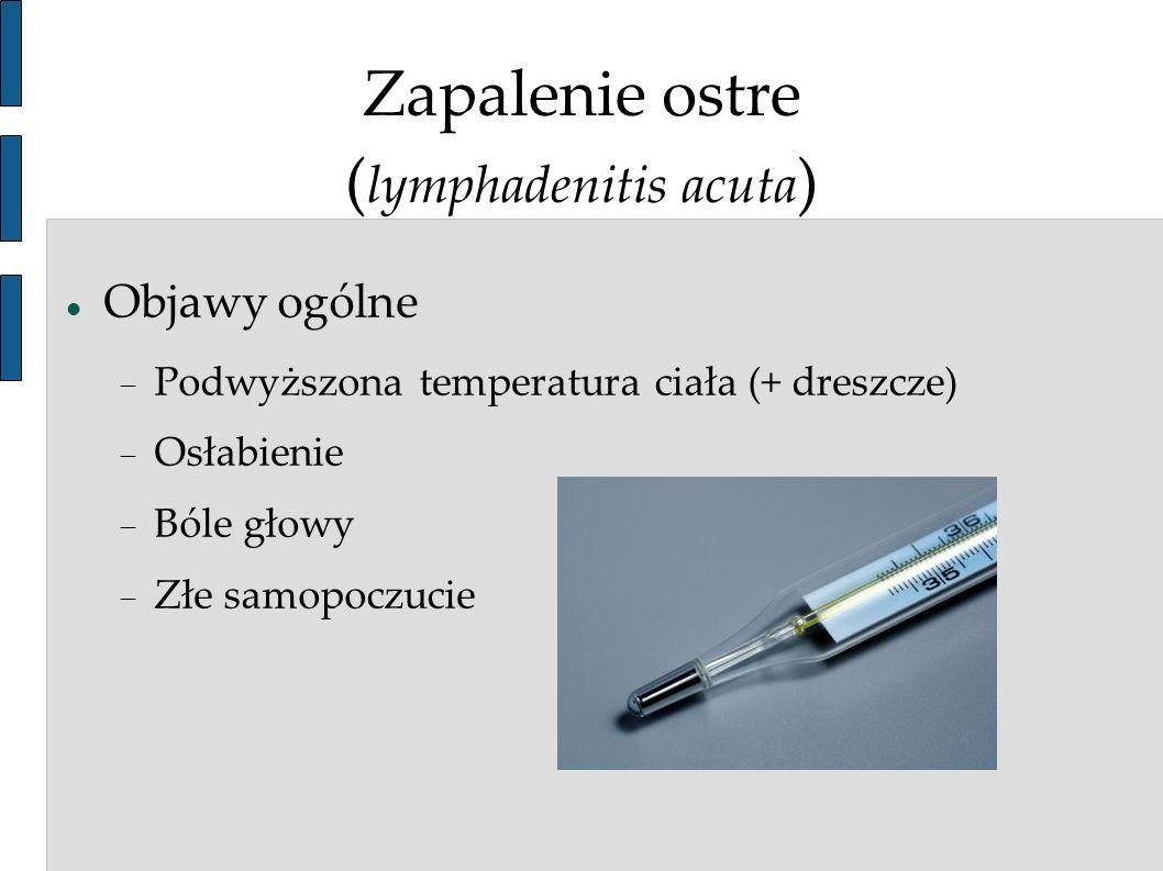 Zapalenie ostre ( lymphadenitis acuta ) Objawy ogólne Podwyższona temperatura ciała (+ dreszcze) Osłabienie Bóle głowy Złe samopoczucie