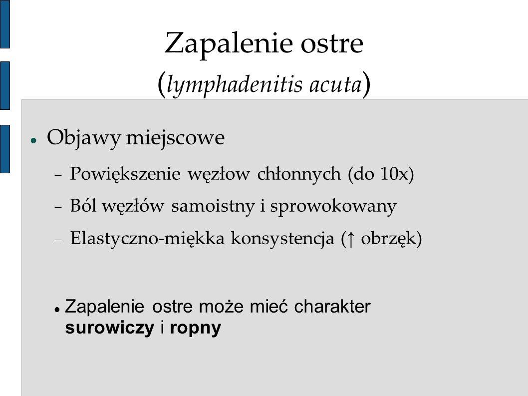 Zapalenie ostre ( lymphadenitis acuta ) Objawy miejscowe Powiększenie węzłow chłonnych (do 10x) Ból węzłów samoistny i sprowokowany Elastyczno-miękka
