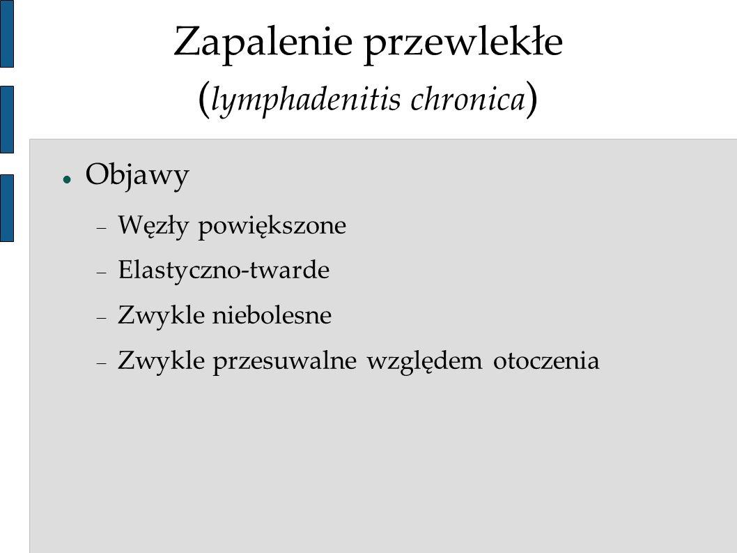Zapalenie przewlekłe ( lymphadenitis chronica ) Objawy Węzły powiększone Elastyczno-twarde Zwykle niebolesne Zwykle przesuwalne względem otoczenia