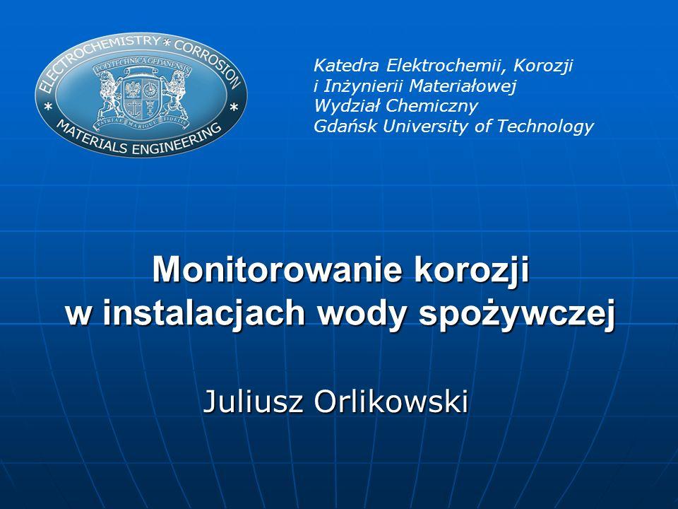 Monitorowanie korozji w instalacjach wody spożywczej Katedra Elektrochemii, Korozji i Inżynierii Materiałowej Wydział Chemiczny Gdańsk University of T