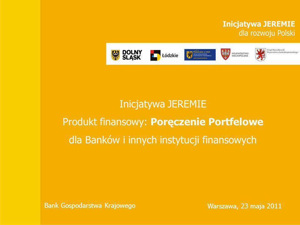 Inicjatywa JEREMIE Produkt finansowy: Poręczenie Portfelowe dla Banków i innych instytucji finansowych Bank Gospodarstwa Krajowego Warszawa, 23 maja 2