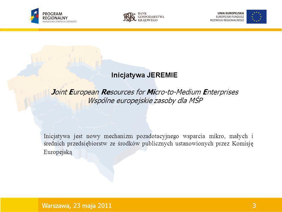 Inicjatywa JEREMIE Joint European Resources for Micro-to-Medium Enterprises Wspólne europejskie zasoby dla MŚP Warszawa, 23 maja 20113 Inicjatywa jest