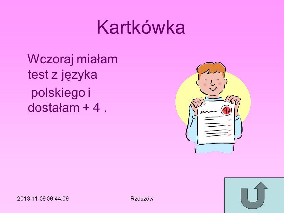 Kartkówka Wczoraj miałam test z języka polskiego i dostałam + 4. 2013-11-09 06:46:11Rzeszów