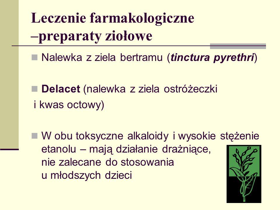 Leczenie farmakologiczne –preparaty ziołowe Nalewka z ziela bertramu (tinctura pyrethri) Delacet (nalewka z ziela ostróżeczki i kwas octowy) W obu tok