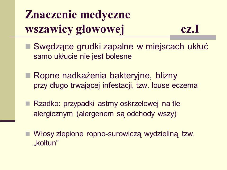 Znaczenie medyczne wszawicy głowowej cz.II Choroby zakaźne przenoszone przez wesz ludzką ( jako wektor główne znaczenie ma wesz odzieżowa) - Dur plamisty (Rickettsia prowazekii) - Gorączka okopowa (Rickettsia quintana) - Dur powrotny (Borelia recurrentis) Obecnie w Europie choroby te występują bardzo rzadko Mogą stanowić istotny problem na terenach klęsk żywiołowych i dotkniętych wojną