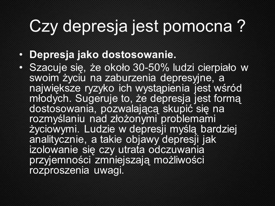 Czy depresja jest pomocna ? Depresja jako dostosowanie. Szacuje się, że około 30-50% ludzi cierpiało w swoim życiu na zaburzenia depresyjne, a najwięk