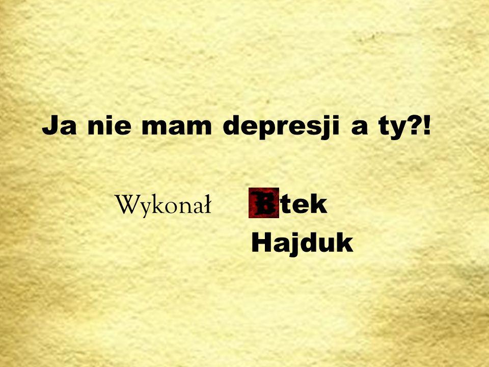Ja nie mam depresji a ty?! Wykona ł artek Hajduk