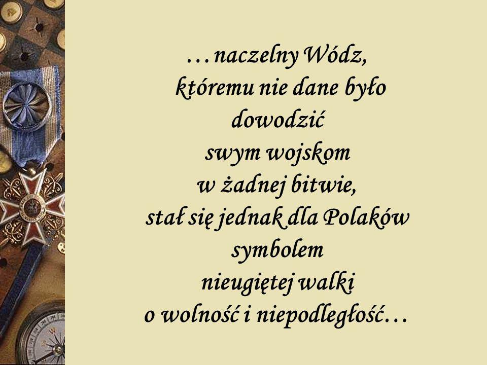 …naczelny Wódz, któremu nie dane było dowodzić swym wojskom w żadnej bitwie, stał się jednak dla Polaków symbolem nieugiętej walki o wolność i niepodl
