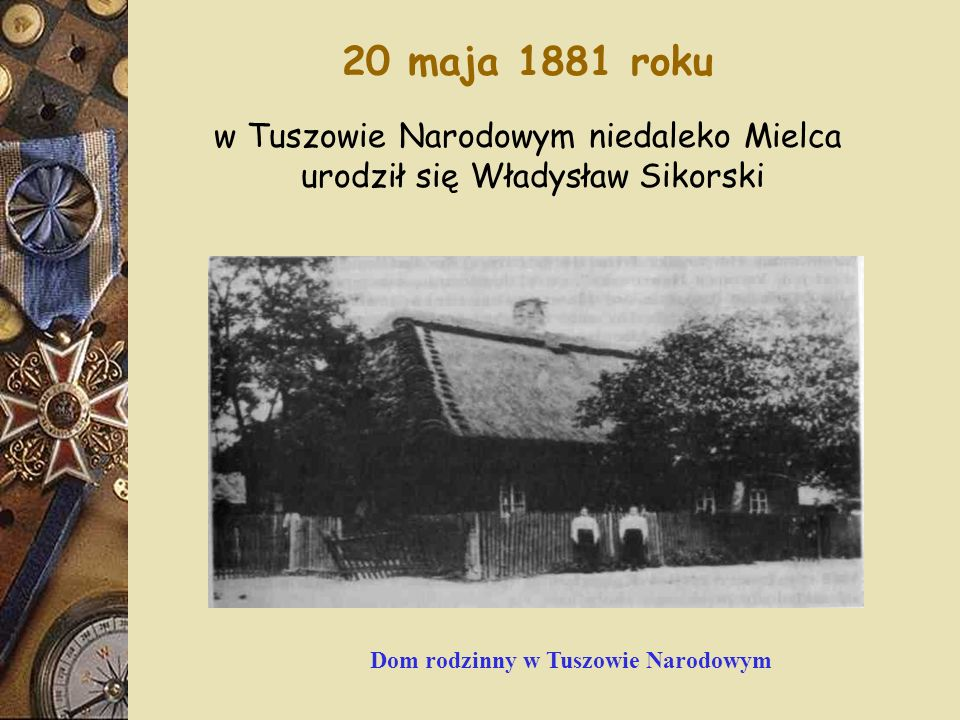 20 maja 1881 roku w Tuszowie Narodowym niedaleko Mielca urodził się Władysław Sikorski Dom rodzinny w Tuszowie Narodowym