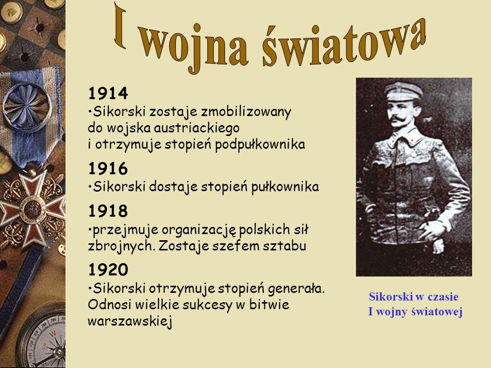 1914 Sikorski zostaje zmobilizowany do wojska austriackiego i otrzymuje stopień podpułkownika 1916 Sikorski dostaje stopień pułkownika 1918 przejmuje