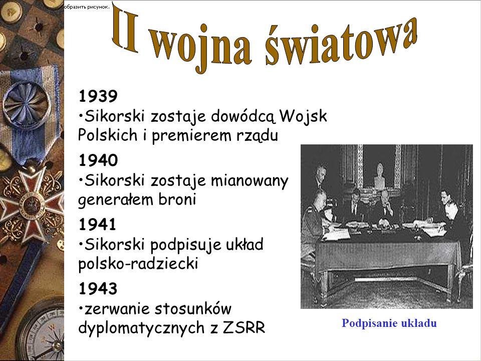 1939 Sikorski zostaje dowódcą Wojsk Polskich i premierem rządu 1940 Sikorski zostaje mianowany generałem broni 1941 Sikorski podpisuje układ polsko-ra