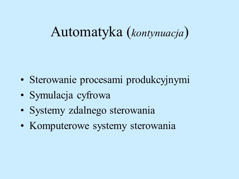 Automatyka ( kontynuacja ) Sterowanie procesami produkcyjnymi Symulacja cyfrowa Systemy zdalnego sterowania Komputerowe systemy sterowania