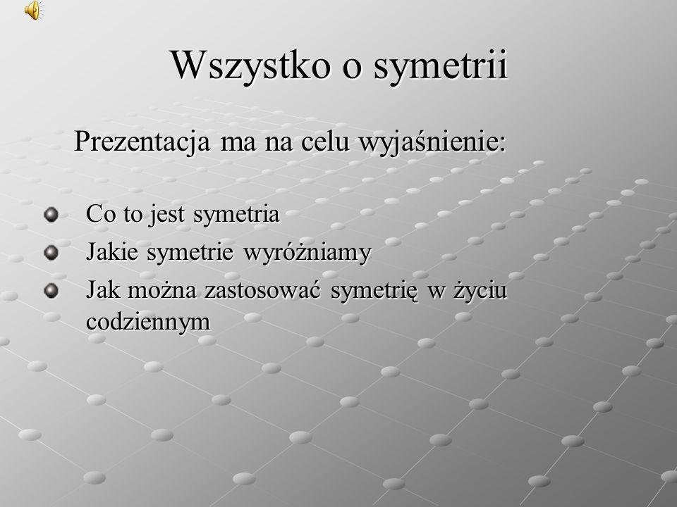 Wszystko o symetrii Prezentacja ma na celu wyjaśnienie: Prezentacja ma na celu wyjaśnienie: Co to jest symetria Jakie symetrie wyróżniamy Jak można za
