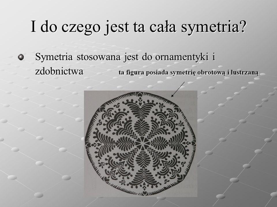 I do czego jest ta cała symetria? Symetria stosowana jest do ornamentyki i zdobnictwa ta figura posiada symetrię obrotową i lustrzaną