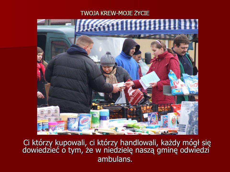 TWOJA KREW-MOJE ŻYCIE Ci którzy kupowali, ci którzy handlowali, każdy mógł się dowiedzieć o tym, że w niedzielę naszą gminę odwiedzi Ci którzy kupowal