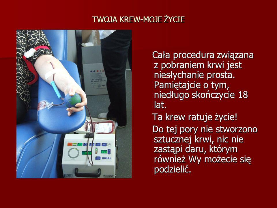 TWOJA KREW-MOJE ŻYCIE Cała procedura związana z pobraniem krwi jest niesłychanie prosta. Pamiętajcie o tym, niedługo skończycie 18 lat. Cała procedura