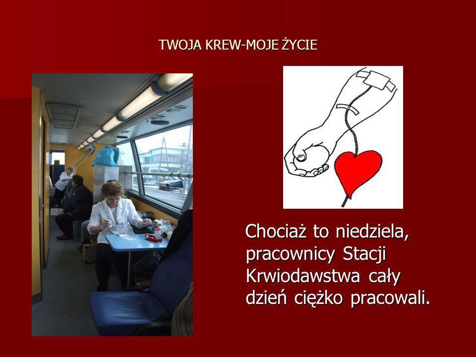 TWOJA KREW-MOJE ŻYCIE Chociaż to niedziela, pracownicy Stacji Krwiodawstwa cały dzień ciężko pracowali. Chociaż to niedziela, pracownicy Stacji Krwiod
