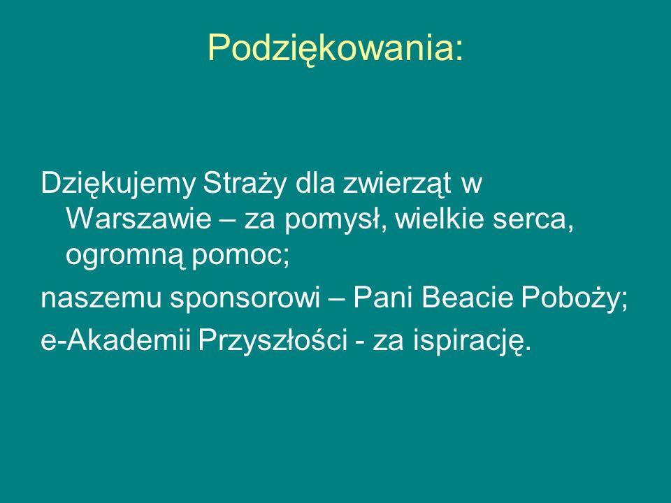 Podziękowania: Dziękujemy Straży dla zwierząt w Warszawie – za pomysł, wielkie serca, ogromną pomoc; naszemu sponsorowi – Pani Beacie Poboży; e-Akadem