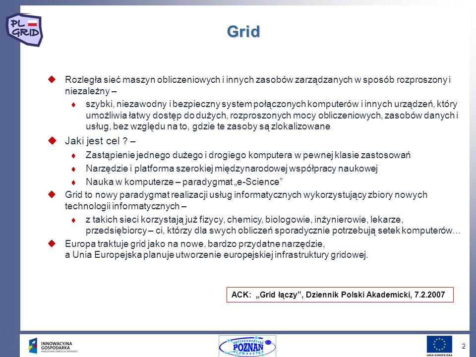 3 European Grid Infrastucture (EGI) Największa infrastruktura obliczeniowa: Największa infrastruktura obliczeniowa: 140 instytucji 300 klastrów 50 krajów 10,000 użytkowników 80,000 CPU 300,000 zadań dziennie Główne zadanie: Główne zadanie: Zapewnić instytucjom naukowym i komercyjnym dostęp do produkcyjnej infrastruktury obliczeniowej, niezależnie od ich lokalizacji.