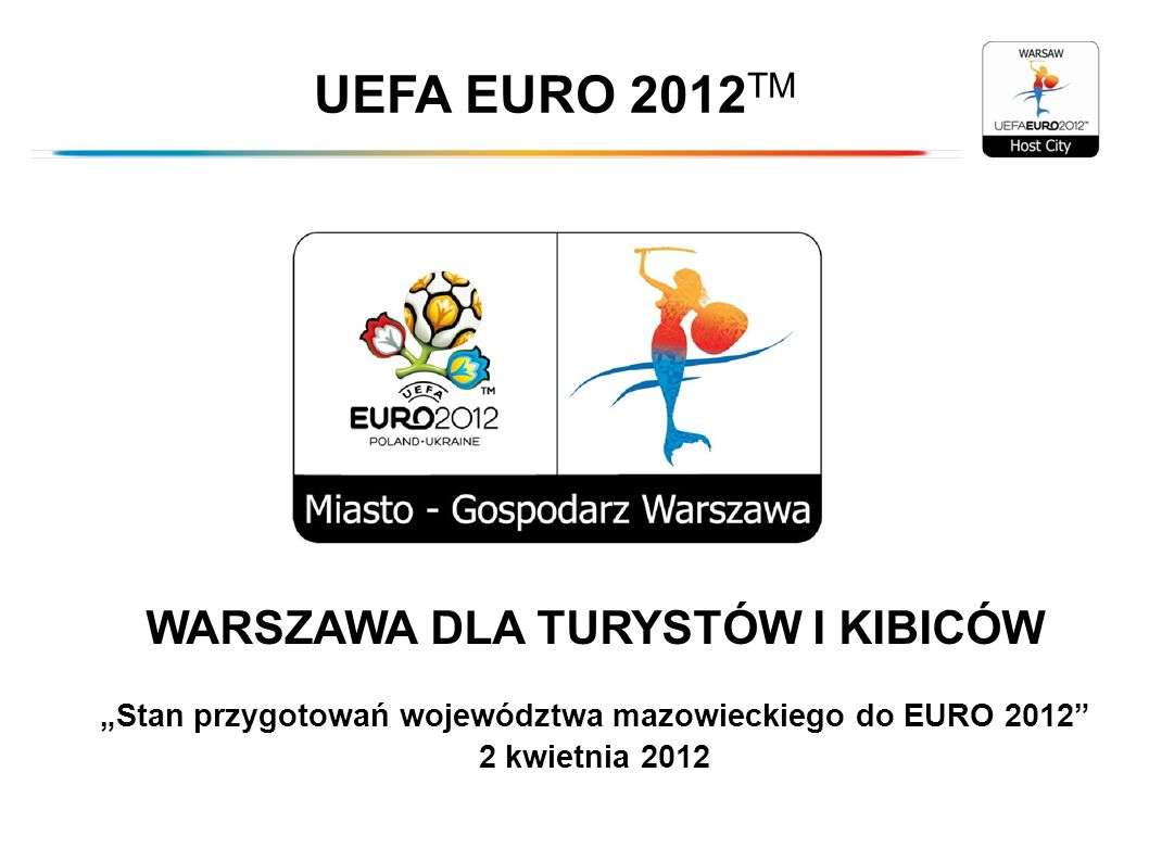 WARSZAWA DLA TURYSTÓW I KIBICÓW Stan przygotowań województwa mazowieckiego do EURO 2012 2 kwietnia 2012 UEFA EURO 2012 TM