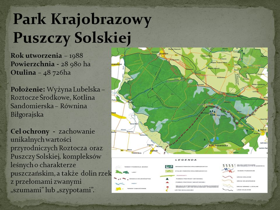 Park Krajobrazowy Puszczy Solskiej Rok utworzenia – 1988 Powierzchnia - 28 980 ha Otulina – 48 726ha Położenie: Wyżyna Lubelska – Roztocze Środkowe, K