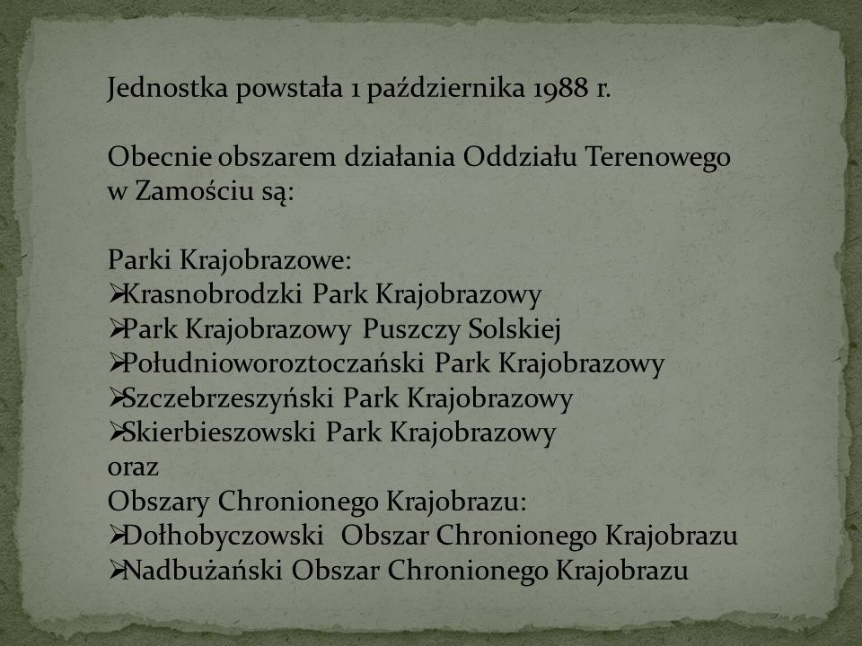 Jednostka powstała 1 października 1988 r. Obecnie obszarem działania Oddziału Terenowego w Zamościu są: Parki Krajobrazowe: Krasnobrodzki Park Krajobr