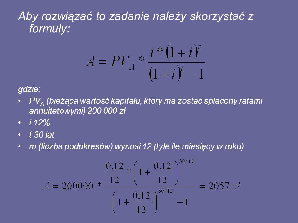 Aby rozwiązać to zadanie należy skorzystać z formuły: gdzie: PV A (bieżąca wartość kapitału, który ma zostać spłacony ratami annuitetowymi) 200 000 zł