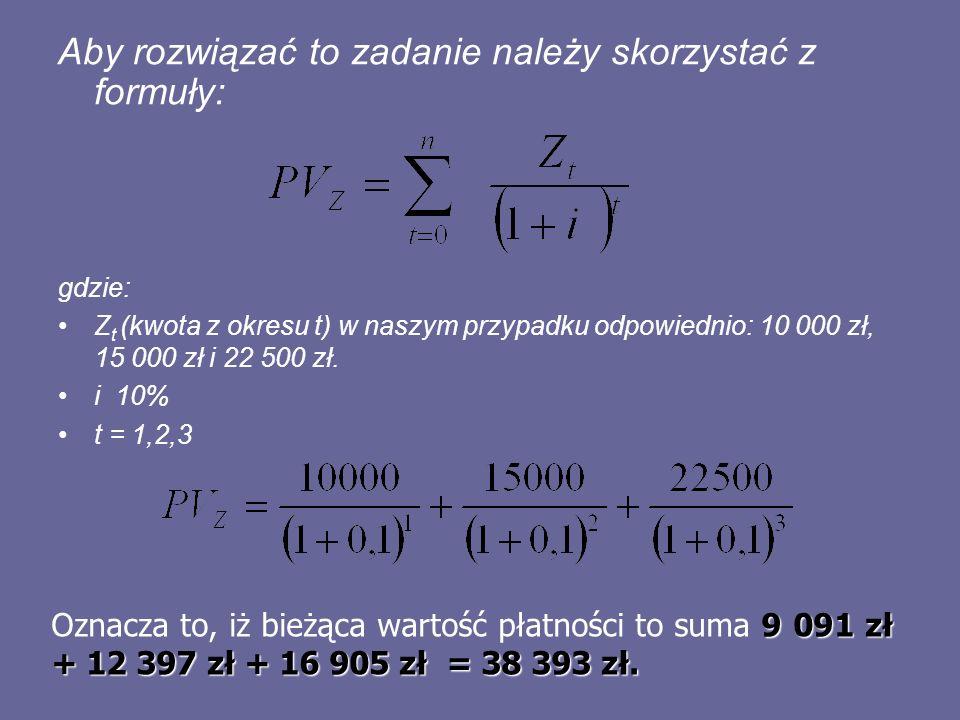 Aby rozwiązać to zadanie należy skorzystać z formuły: gdzie: Z t (kwota z okresu t) w naszym przypadku odpowiednio: 10 000 zł, 15 000 zł i 22 500 zł.