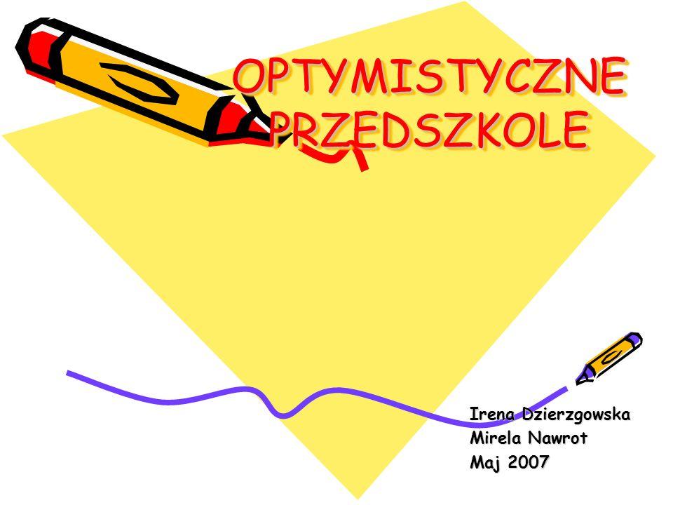 OPTYMISTYCZNE PRZEDSZKOLE Irena Dzierzgowska Mirela Nawrot Maj 2007