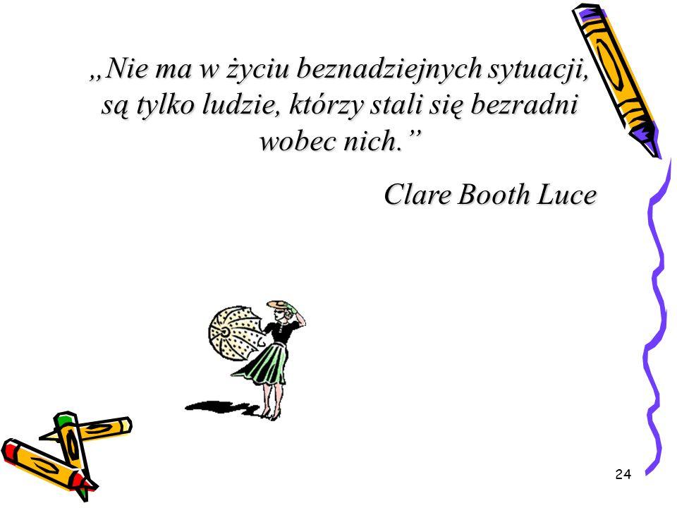 24 Nie ma w życiu beznadziejnych sytuacji, są tylko ludzie, którzy stali się bezradni wobec nich. Clare Booth Luce