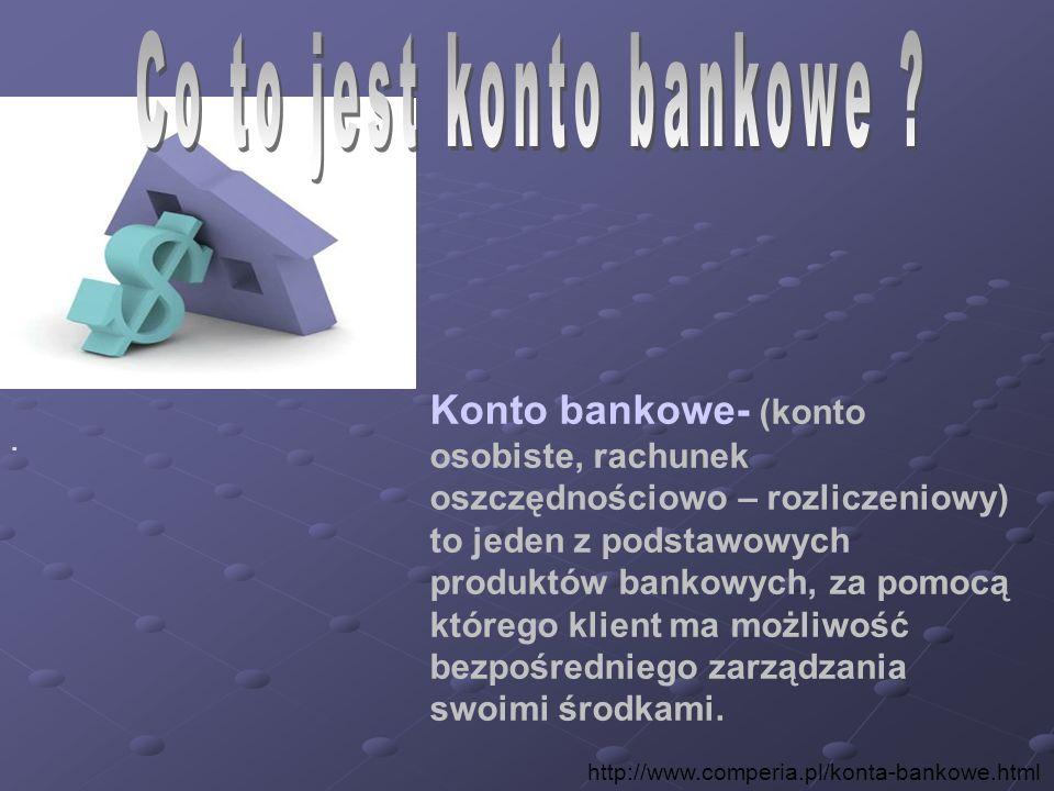 Konto bankowe- (konto osobiste, rachunek oszczędnościowo – rozliczeniowy) to jeden z podstawowych produktów bankowych, za pomocą którego klient ma moż