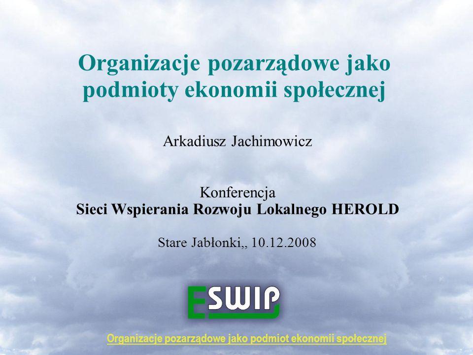 Organizacje pozarządowe jako podmioty ekonomii społecznej Arkadiusz Jachimowicz Konferencja Sieci Wspierania Rozwoju Lokalnego HEROLD Stare Jabłonki,, 10.12.2008