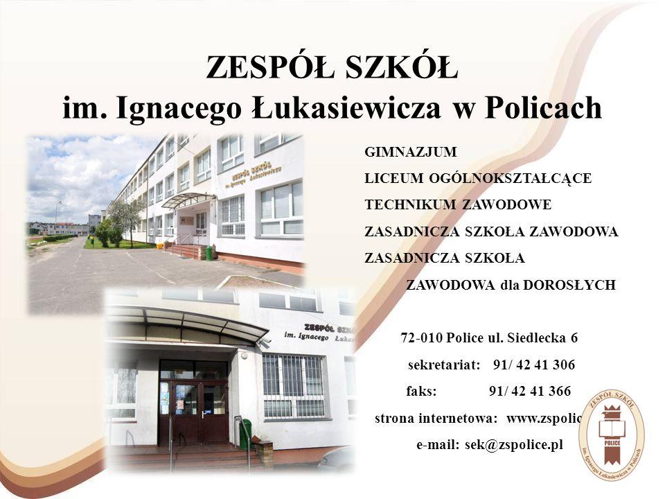 ZESPÓŁ SZKÓŁ im. Ignacego Łukasiewicza w Policach GIMNAZJUM LICEUM OGÓLNOKSZTAŁCĄCE TECHNIKUM ZAWODOWE ZASADNICZA SZKOŁA ZAWODOWA ZASADNICZA SZKOŁA ZA