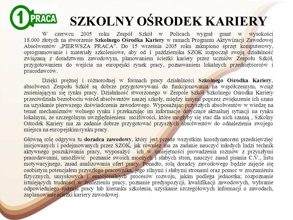 SZKOLNY OŚRODEK KARIERY W czerwcu 2005 roku Zespół Szkół w Policach wygrał grant w wysokości 18.000 złotych na stworzenie Szkolnego Ośrodka Kariery w