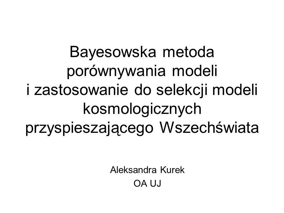 Bayesowska metoda porównywania modeli i zastosowanie do selekcji modeli kosmologicznych przyspieszającego Wszechświata Aleksandra Kurek OA UJ