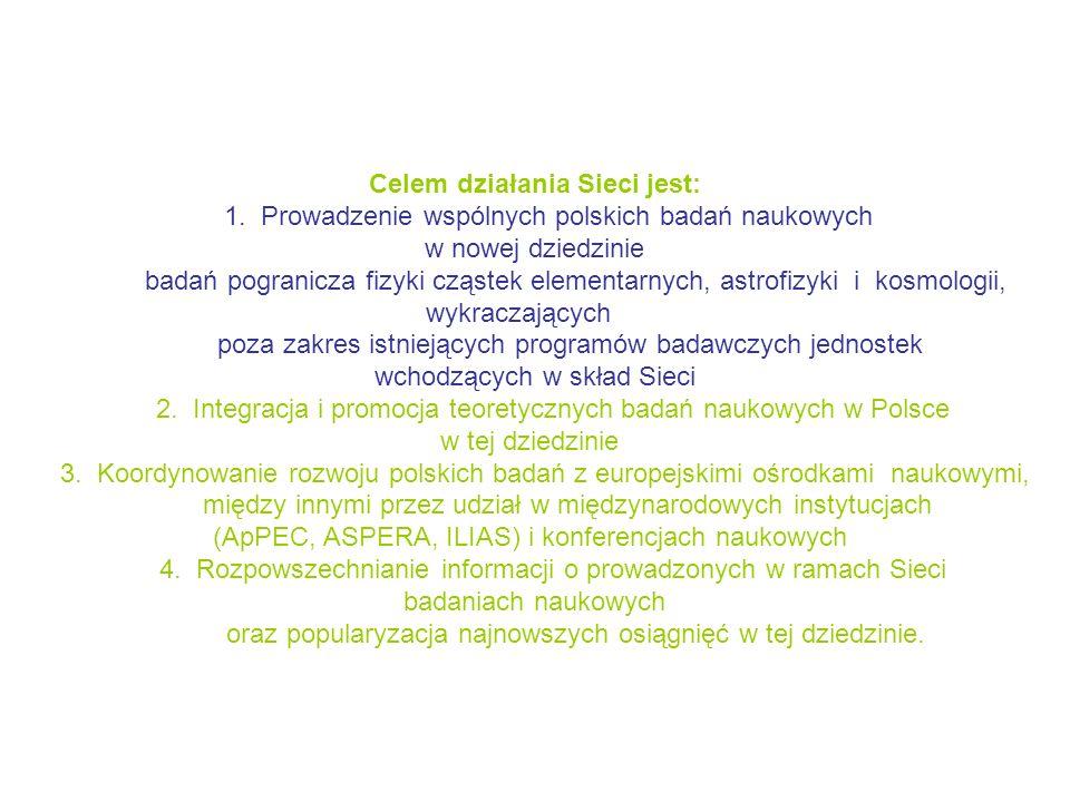 Celem działania Sieci jest: 1. Prowadzenie wspólnych polskich badań naukowych w nowej dziedzinie badań pogranicza fizyki cząstek elementarnych, astrof