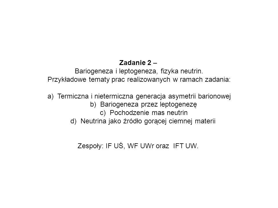 Zadanie 2 – Bariogeneza i leptogeneza, fizyka neutrin. Przykładowe tematy prac realizowanych w ramach zadania: a) Termiczna i nietermiczna generacja a