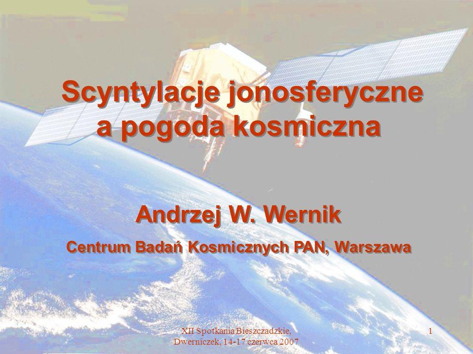 XII Spotkania Bieszczadzkie, Dwerniczek, 14-17 czerwca 2007 1 Scyntylacje jonosferyczne a pogoda kosmiczna Andrzej W. Wernik Centrum Badań Kosmicznych