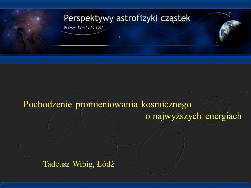 Pochodzenie promieniowania kosmicznego o najwyższych energiach Tadeusz Wibig, Łódź