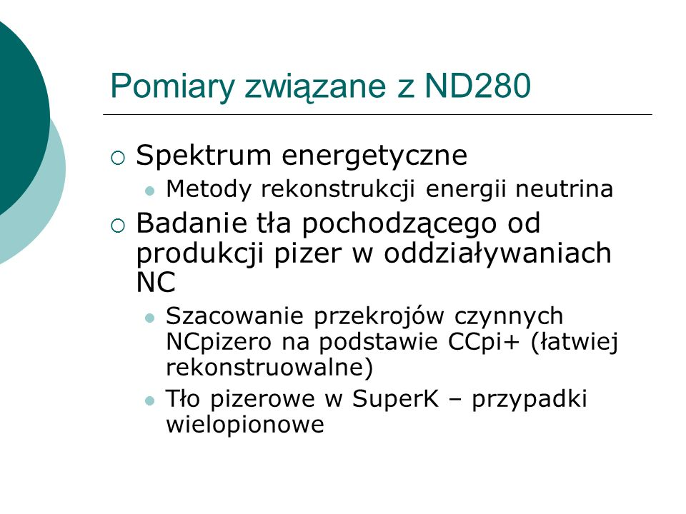 Pomiary związane z ND280 Spektrum energetyczne Metody rekonstrukcji energii neutrina Badanie tła pochodzącego od produkcji pizer w oddziaływaniach NC Szacowanie przekrojów czynnych NCpizero na podstawie CCpi+ (łatwiej rekonstruowalne) Tło pizerowe w SuperK – przypadki wielopionowe