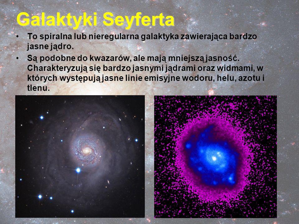 Galaktyki Seyferta To spiralna lub nieregularna galaktyka zawierająca bardzo jasne jądro. Są podobne do kwazarów, ale mają mniejszą jasność. Charakter