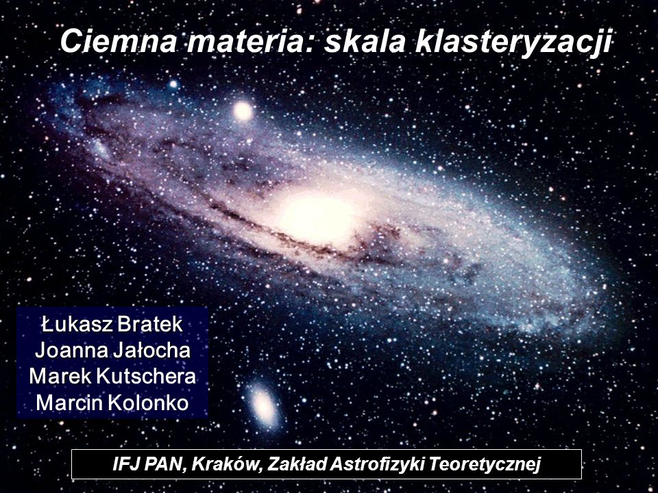 Ciemna materia: skala klasteryzacji d IFJ PAN, Kraków, Zakład Astrofizyki Teoretycznej Łukasz Bratek Joanna Jałocha Marek Marek Kutschera Marcin Kolon