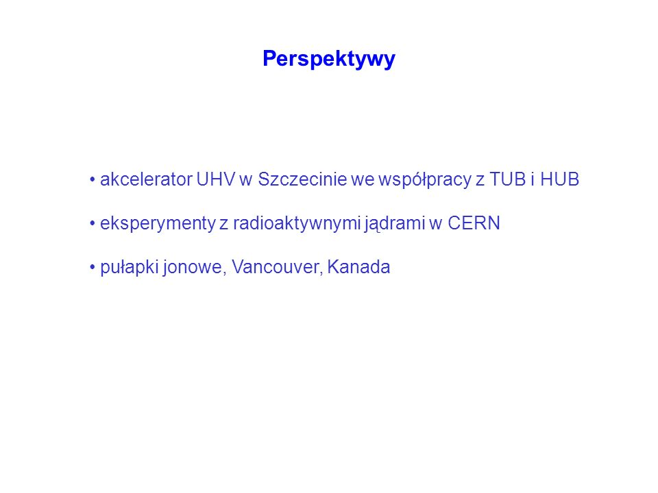 Perspektywy akcelerator UHV w Szczecinie we współpracy z TUB i HUB eksperymenty z radioaktywnymi jądrami w CERN pułapki jonowe, Vancouver, Kanada
