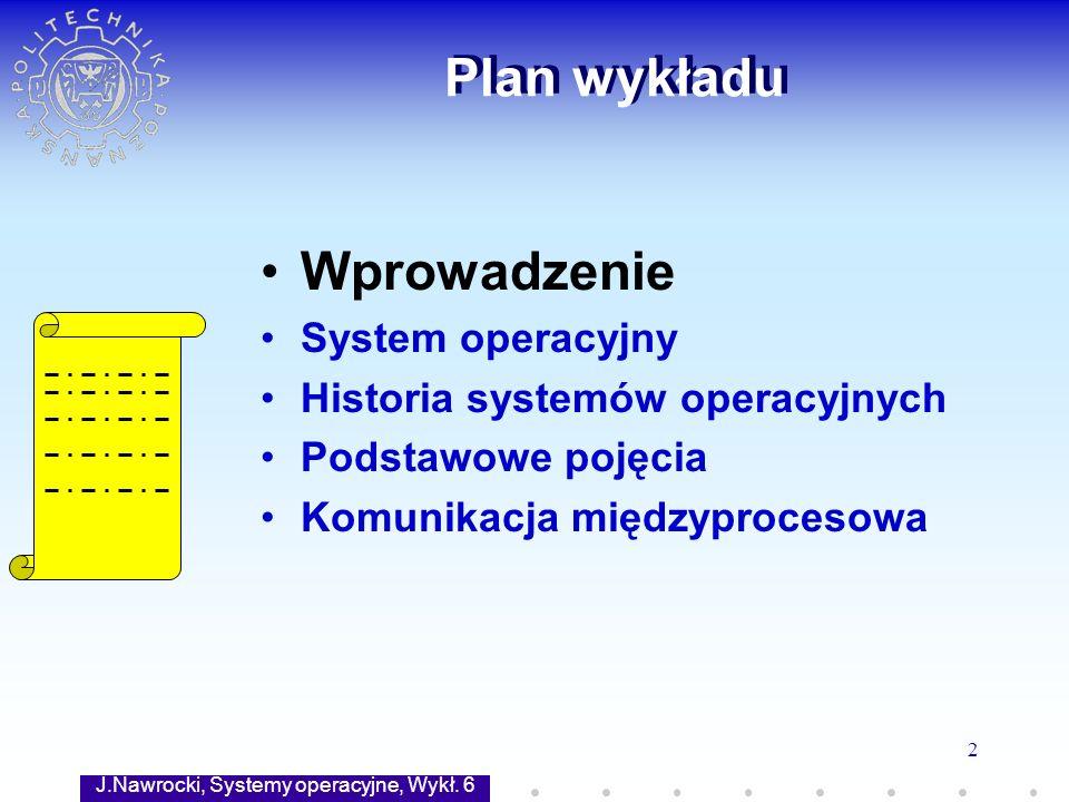 J.Nawrocki, Systemy operacyjne, Wykł. 6 2 Plan wykładu Wprowadzenie System operacyjny Historia systemów operacyjnych Podstawowe pojęcia Komunikacja mi