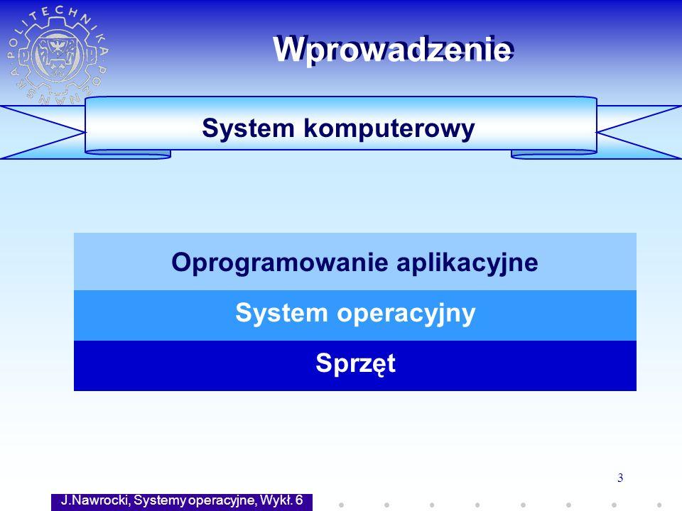 J.Nawrocki, Systemy operacyjne, Wykł. 6 3 Wprowadzenie System komputerowy Sprzęt System operacyjny Oprogramowanie aplikacyjne