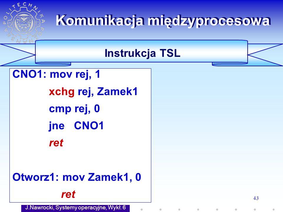 J.Nawrocki, Systemy operacyjne, Wykł. 6 43 CNO1: mov rej, 1 xchg rej, Zamek1 cmp rej, 0 jne CNO1 ret Otworz1: mov Zamek1, 0 ret Komunikacja międzyproc