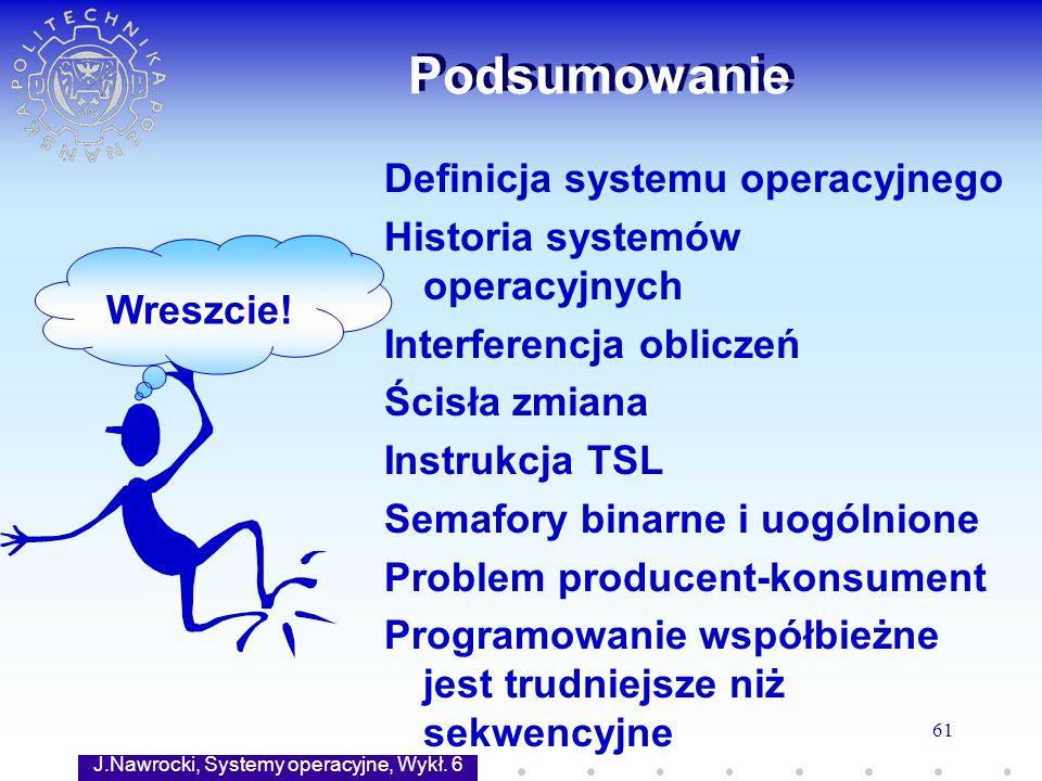 J.Nawrocki, Systemy operacyjne, Wykł. 6 61 Podsumowanie Wreszcie! Definicja systemu operacyjnego Historia systemów operacyjnych Interferencja obliczeń